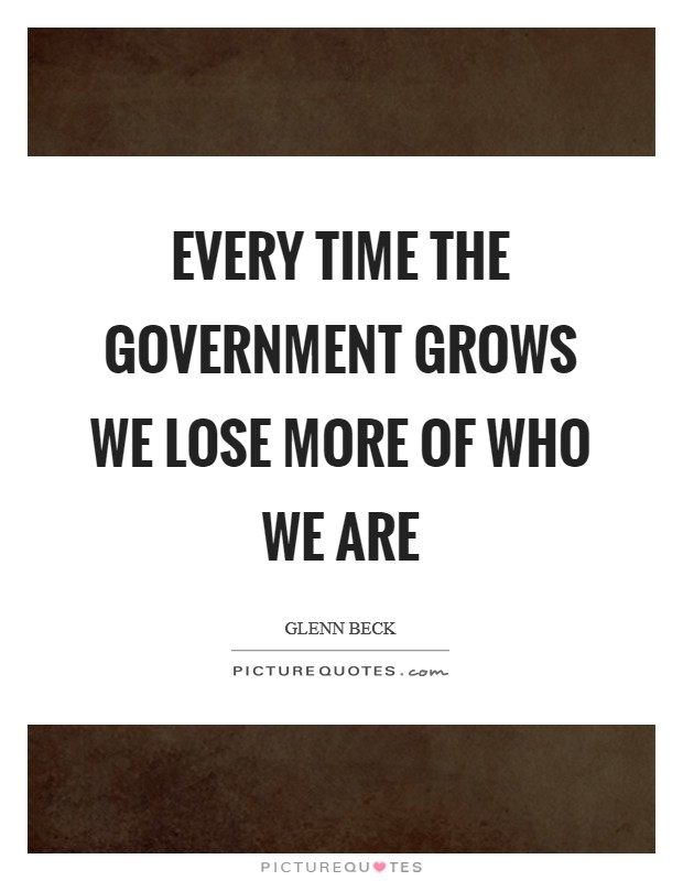 Every time the government grows we lose more of who we are Picture Quote #1
