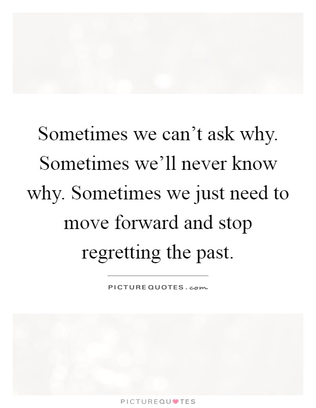 Sometimes we can't ask why. Sometimes we'll never know why. Sometimes we just need to move forward and stop regretting the past Picture Quote #1