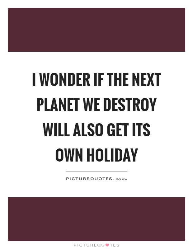 I wonder if the next planet we destroy will also get its own holiday Picture Quote #1