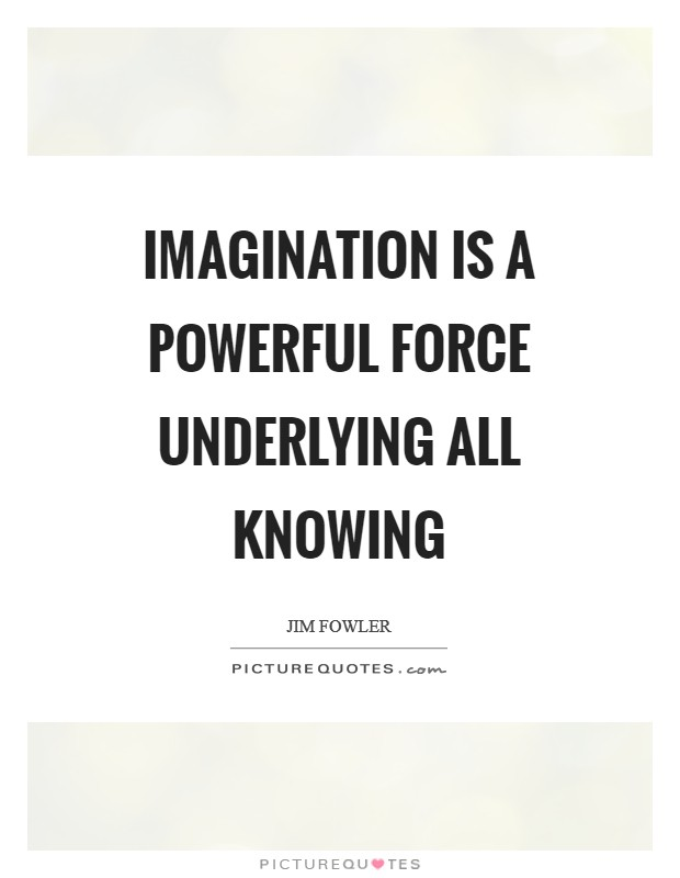 Imagination is a powerful force underlying all knowing Picture Quote #1