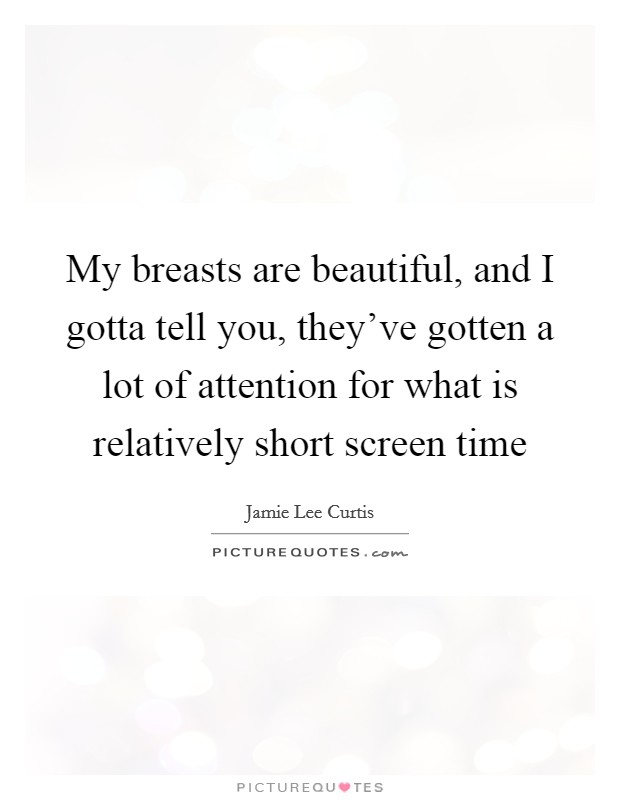 My breasts are beautiful, and I gotta tell you, they've gotten a lot of attention for what is relatively short screen time Picture Quote #1