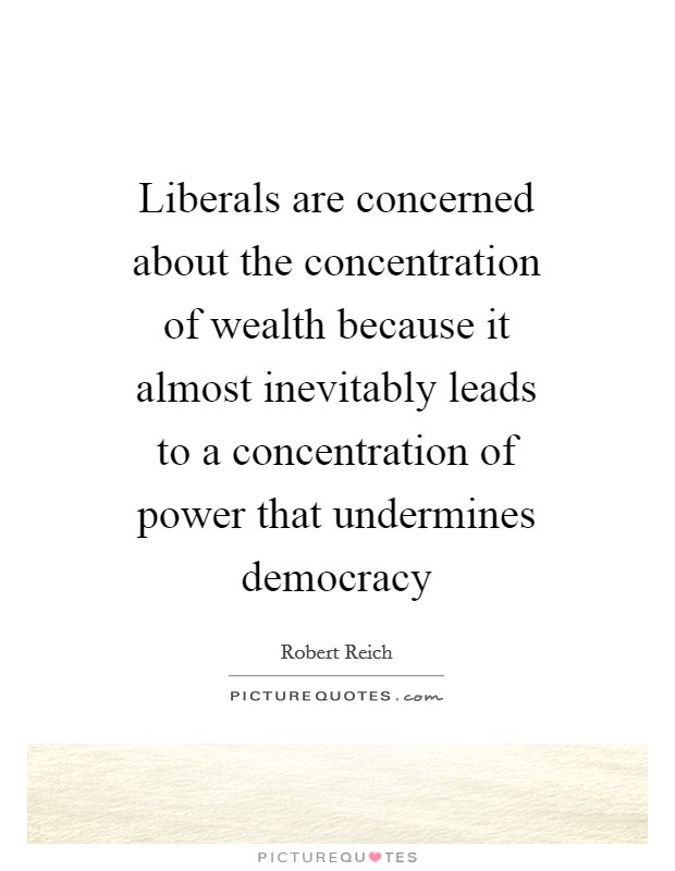 Liberals are concerned about the concentration of wealth because it almost inevitably leads to a concentration of power that undermines democracy Picture Quote #1