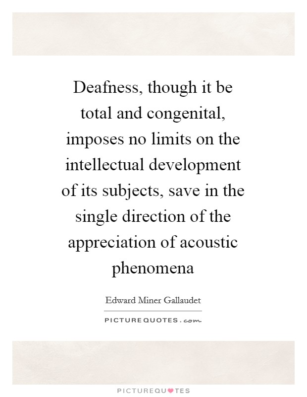 Deafness, though it be total and congenital, imposes no limits on the intellectual development of its subjects, save in the single direction of the appreciation of acoustic phenomena Picture Quote #1