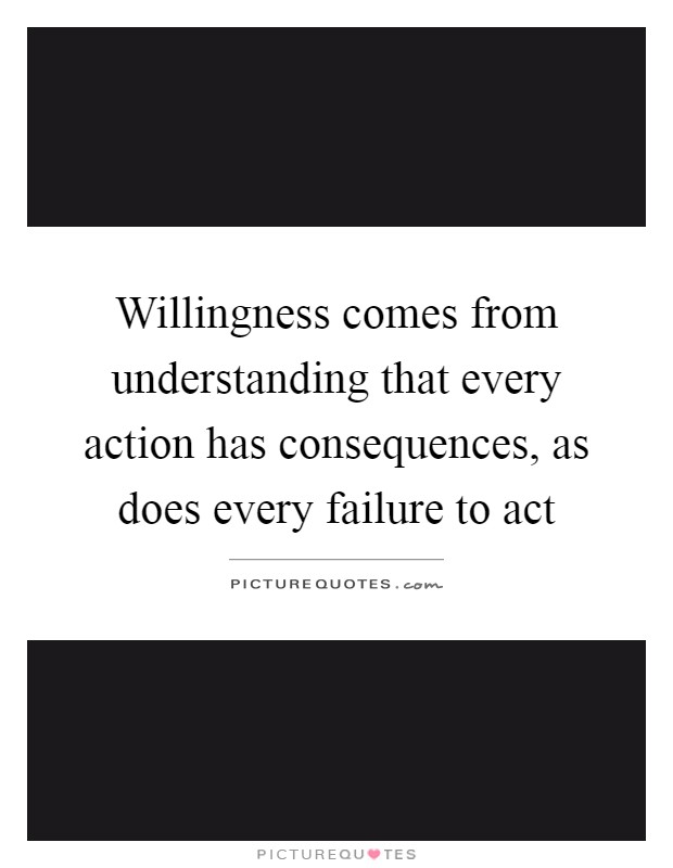 Willingness comes from understanding that every action has ...Quotes About Failure To Act