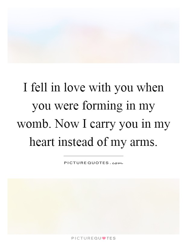 I fell in love with you when you were forming in my womb. Now I carry you in my heart instead of my arms Picture Quote #1
