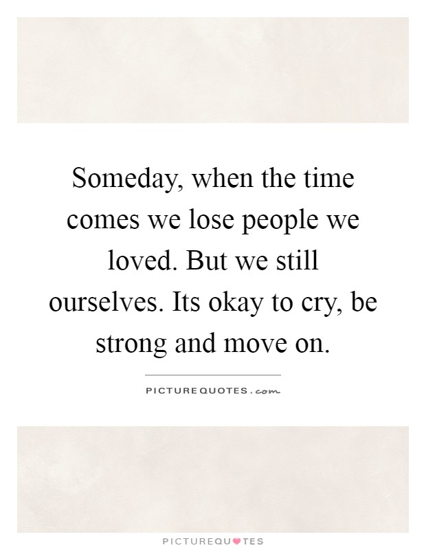 Someday, when the time comes we lose people we loved. But we still ourselves. Its okay to cry, be strong and move on Picture Quote #1