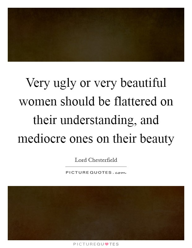 Very ugly or very beautiful women should be flattered on their understanding, and mediocre ones on their beauty Picture Quote #1