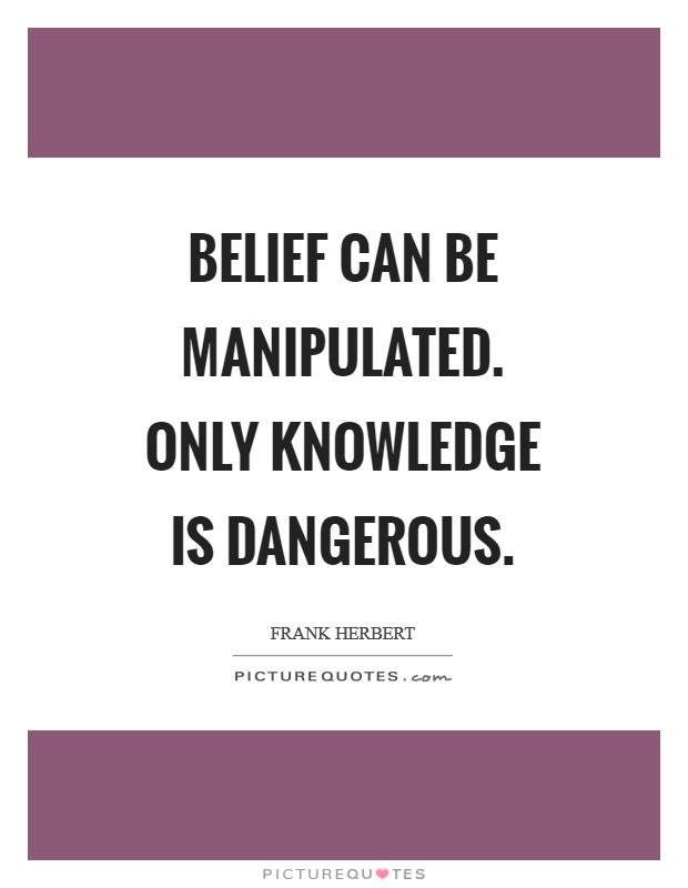 Belief can be manipulated. Only knowledge is dangerous Picture Quote #1