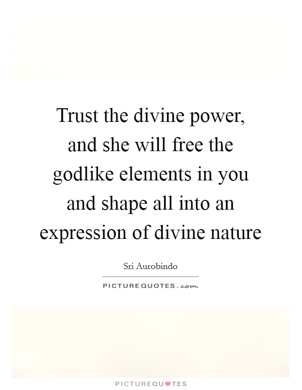 Trust the divine power, and she will free the godlike elements in you and shape all into an expression of divine nature Picture Quote #1