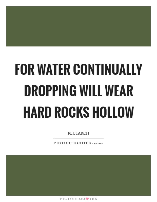 For water continually dropping will wear hard rocks hollow Picture Quote #1