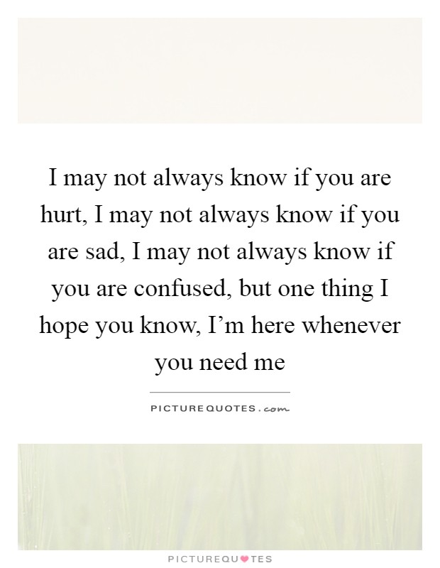 I may not always know if you are hurt, I may not always know if you are sad, I may not always know if you are confused, but one thing I hope you know, I'm here whenever you need me Picture Quote #1