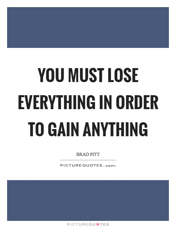 You must lose everything in order to gain anything Picture Quote #1