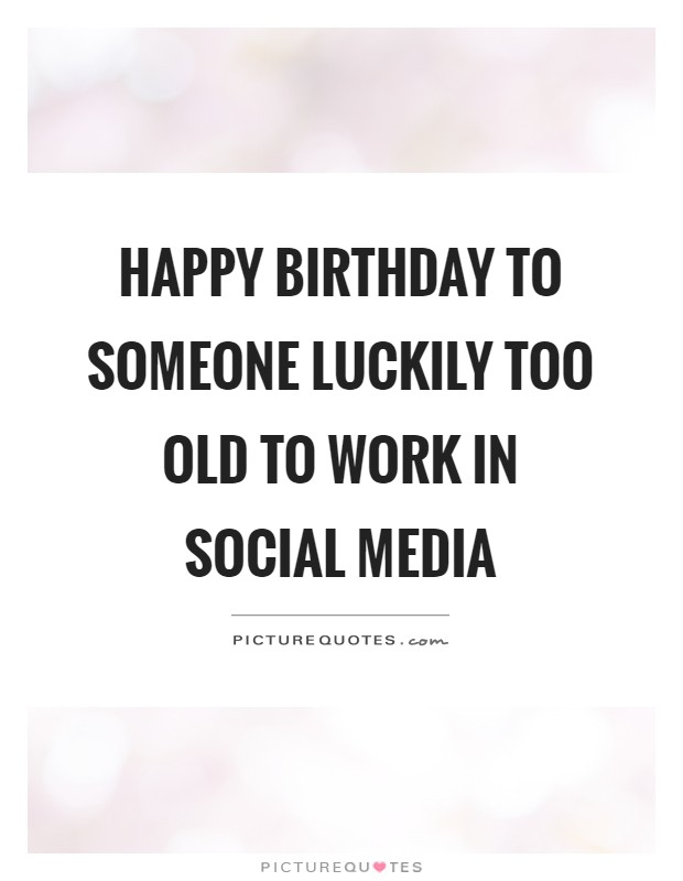 Happy birthday to someone luckily too old to work in social media Picture Quote #1