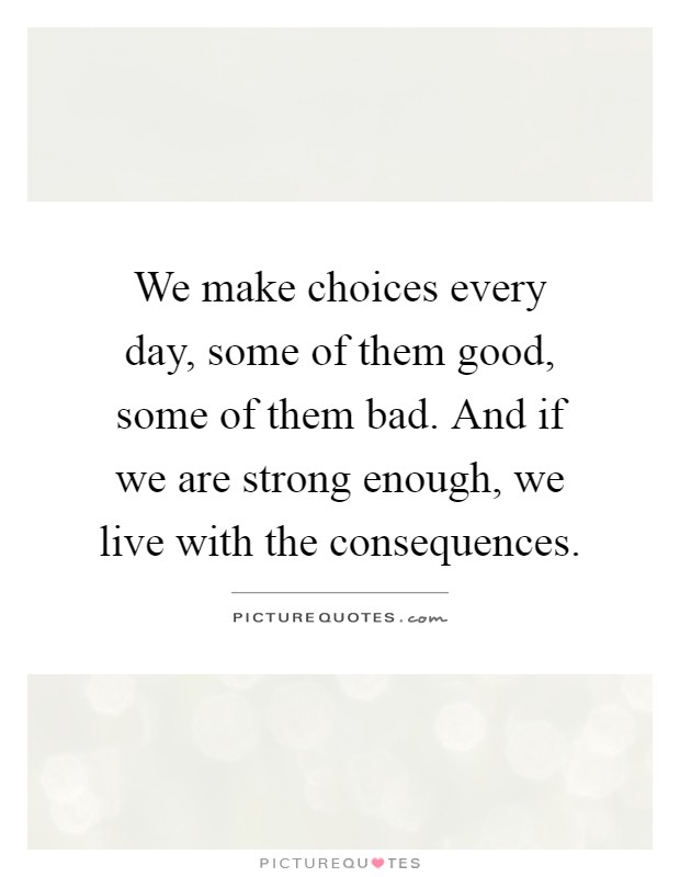 We make choices every day, some of them good, some of them bad. And if we are strong enough, we live with the consequences Picture Quote #1