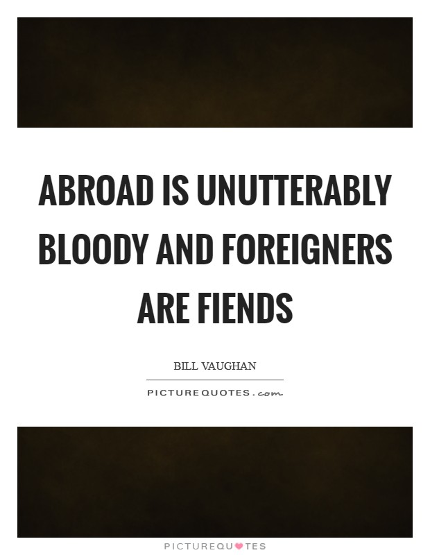 Abroad is unutterably bloody and foreigners are fiends Picture Quote #1