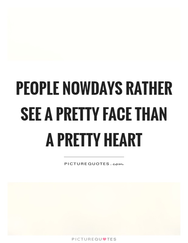 People nowdays rather see a pretty face than a pretty heart Picture Quote #1
