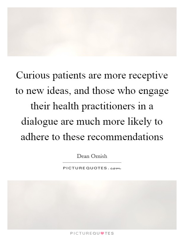 Curious patients are more receptive to new ideas, and those who engage their health practitioners in a dialogue are much more likely to adhere to these recommendations Picture Quote #1
