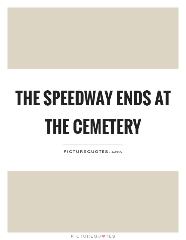 The speedway ends at the cemetery Picture Quote #1