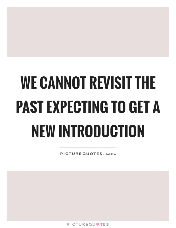 We cannot revisit the past expecting to get a new introduction Picture Quote #1