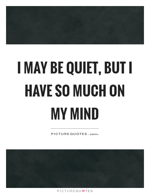 I may be quiet, but I have so much on my mind | Picture Quotes