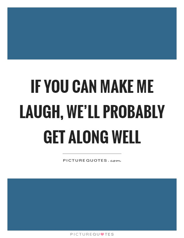 If you can make me laugh, we'll probably get along well Picture Quote #1