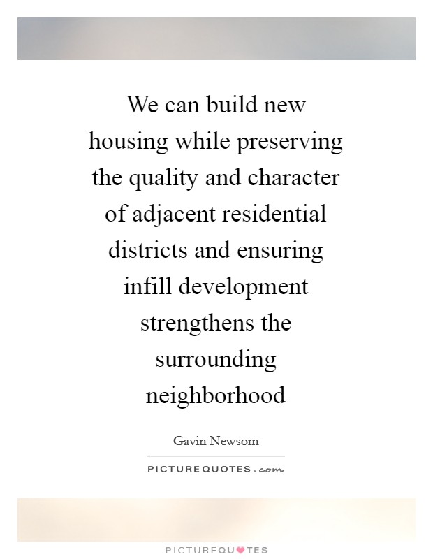 We can build new housing while preserving the quality and character of adjacent residential districts and ensuring infill development strengthens the surrounding neighborhood Picture Quote #1