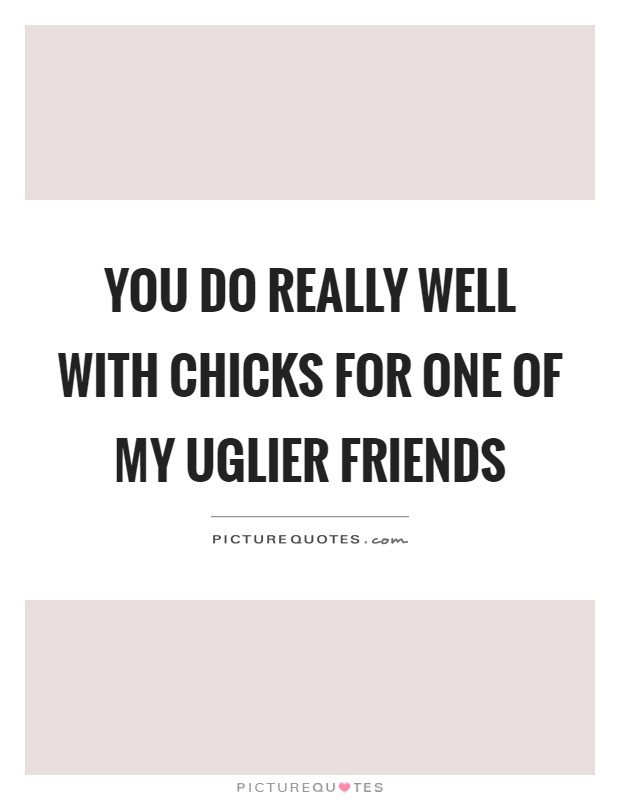 You do really well with chicks for one of my uglier friends Picture Quote #1