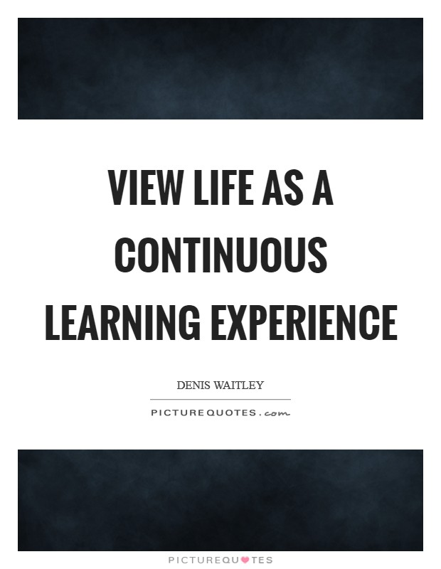 View life as a continuous learning experience Picture Quote #1