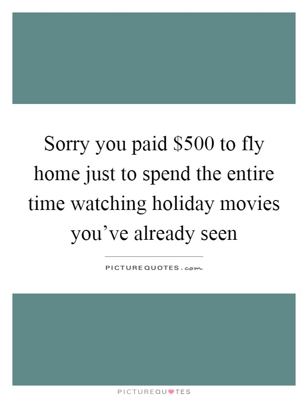 Sorry you paid $500 to fly home just to spend the entire time watching holiday movies you've already seen Picture Quote #1