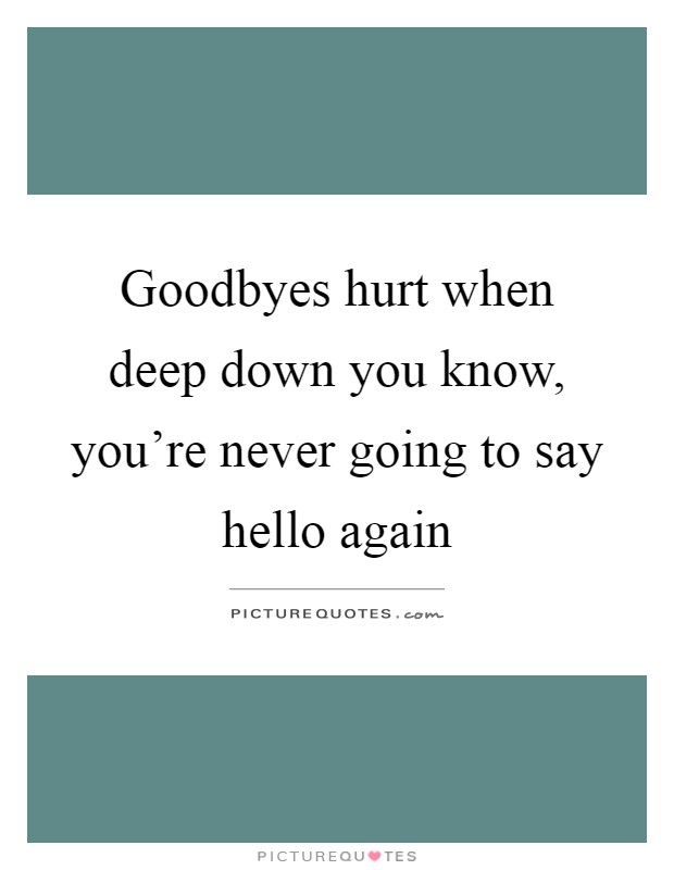 Goodbyes hurt when deep down you know, you're never going to say hello again Picture Quote #1