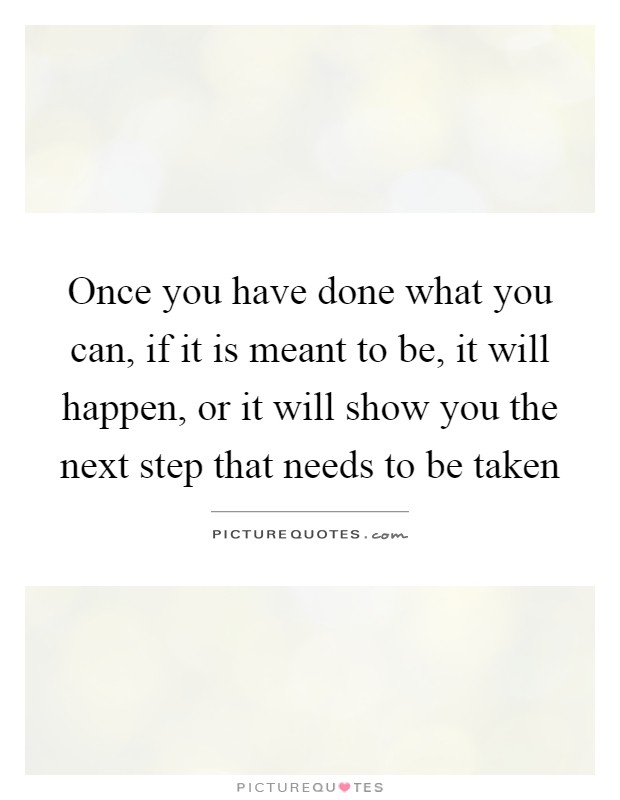 Once you have done what you can, if it is meant to be, it will happen, or it will show you the next step that needs to be taken Picture Quote #1