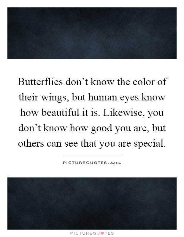 Butterflies don't know the color of their wings, but human eyes know how beautiful it is. Likewise, you don't know how good you are, but others can see that you are special Picture Quote #1