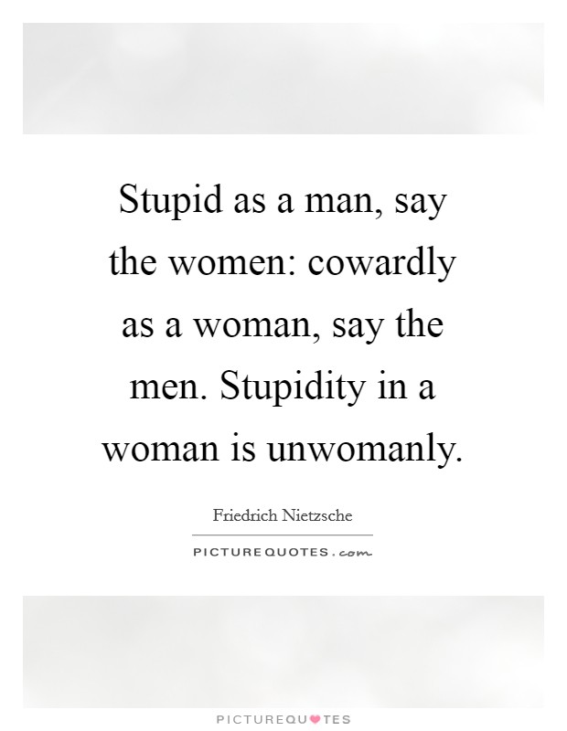 Stupid as a man, say the women: cowardly as a woman, say the men. Stupidity in a woman is unwomanly Picture Quote #1