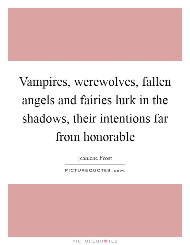 Vampires, werewolves, fallen angels and fairies lurk in the shadows, their intentions far from honorable Picture Quote #1