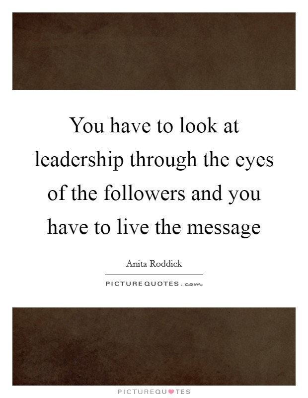 You have to look at leadership through the eyes of the followers and you have to live the message Picture Quote #1