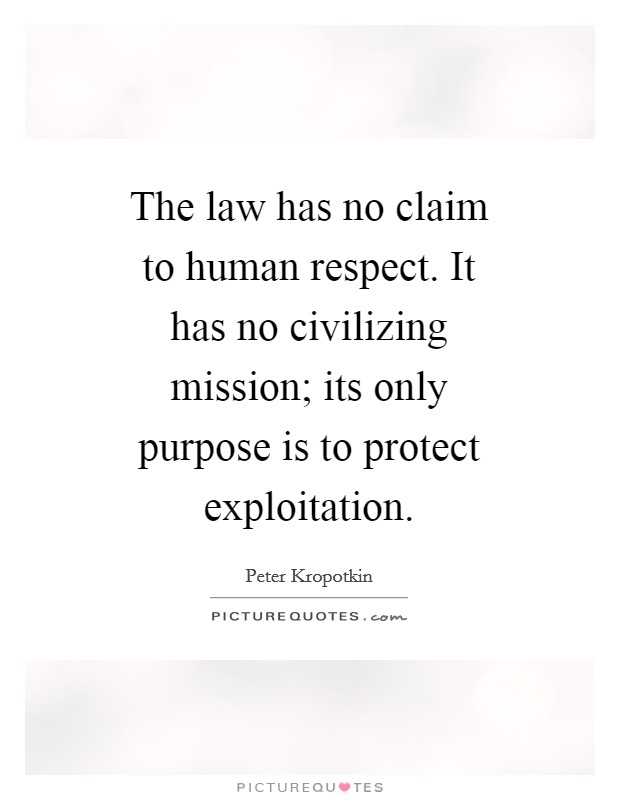 The law has no claim to human respect. It has no civilizing mission; its only purpose is to protect exploitation Picture Quote #1