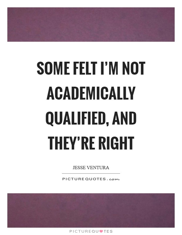 Some felt I'm not academically qualified, and they're right Picture Quote #1