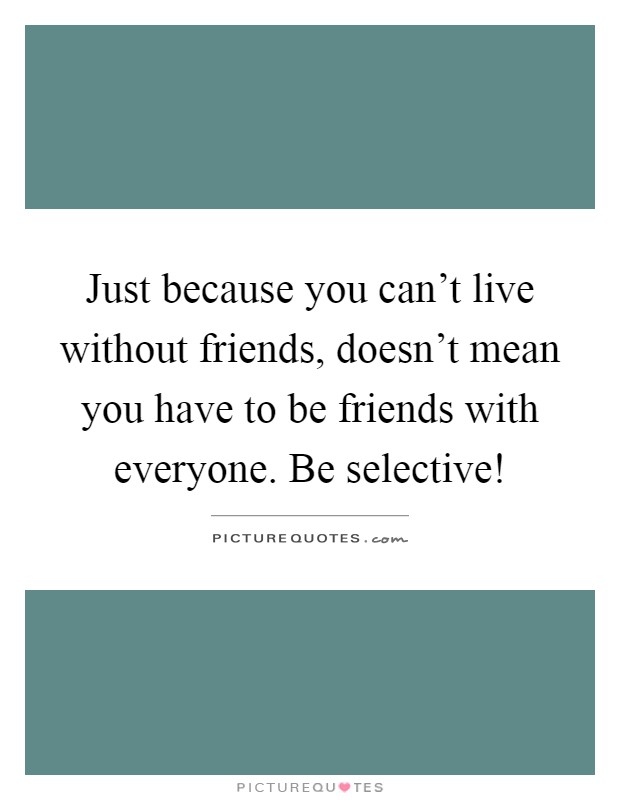 Just because you can't live without friends, doesn't mean you have to be friends with everyone. Be selective! Picture Quote #1
