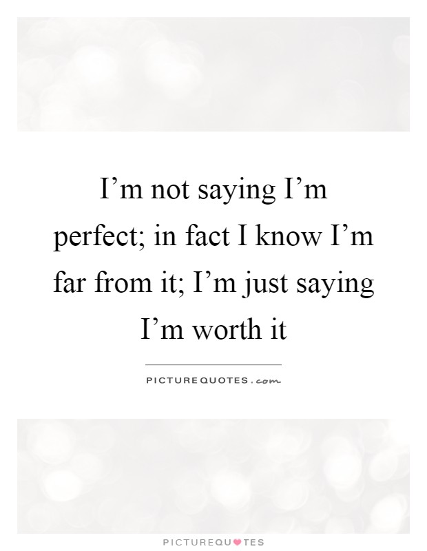 I'm not saying I'm perfect; in fact I know I'm far from it; I'm just saying I'm worth it Picture Quote #1