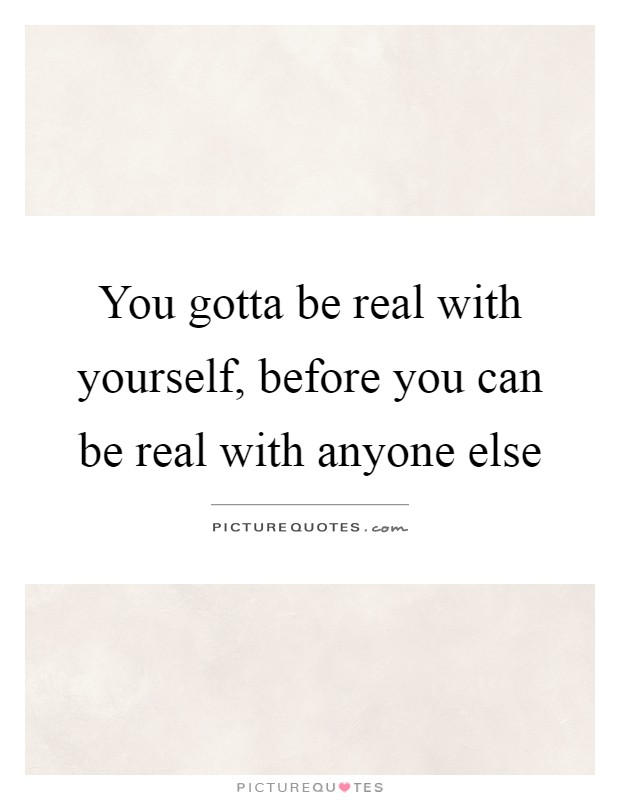 You gotta be real with yourself before you can be real with you gotta be real with yourself before you can be real with anyone else solutioingenieria Images