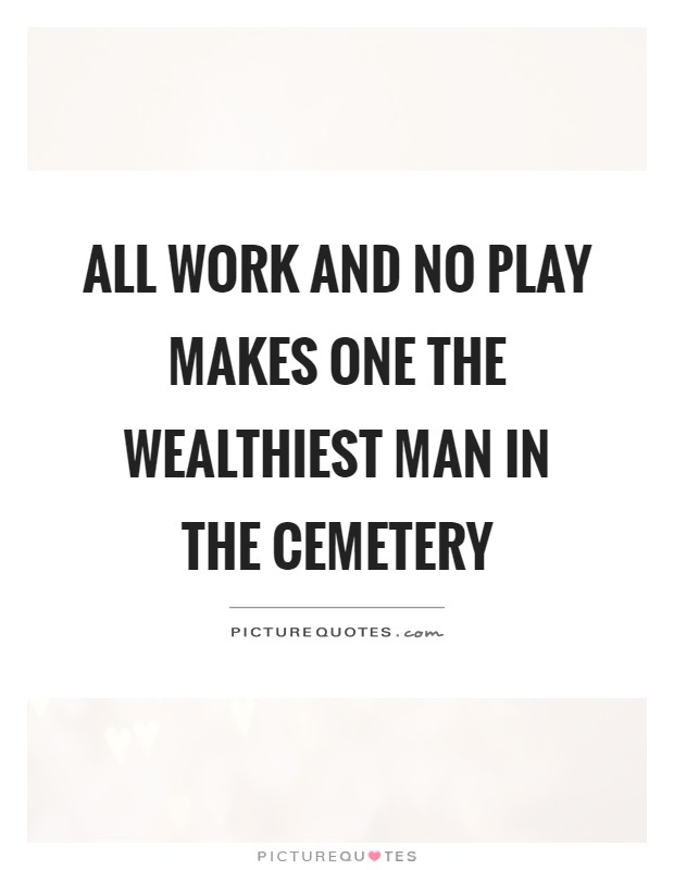All work and no play makes one the wealthiest man in the cemetery Picture Quote #1