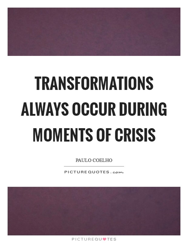 Transformations always occur during moments of crisis Picture Quote #1