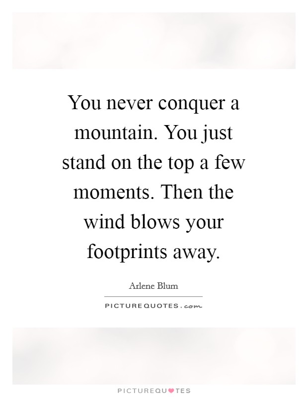 You never conquer a mountain. You just stand on the top a few moments. Then the wind blows your footprints away Picture Quote #1