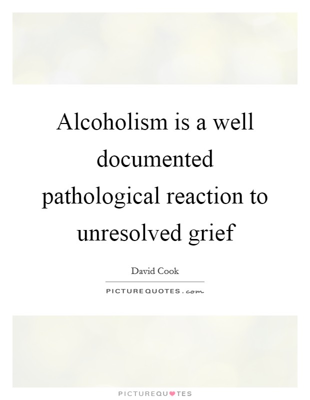 Alcoholism is a well documented pathological reaction to unresolved grief Picture Quote #1