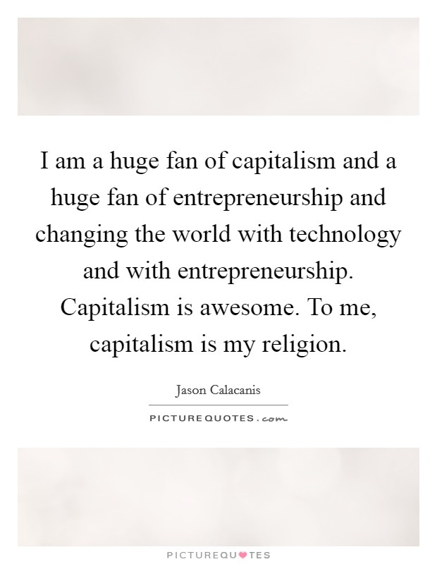 I am a huge fan of capitalism and a huge fan of entrepreneurship and changing the world with technology and with entrepreneurship. Capitalism is awesome. To me, capitalism is my religion Picture Quote #1