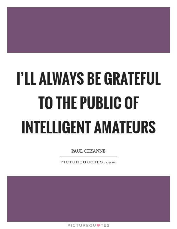 I'll always be grateful to the public of intelligent amateurs Picture Quote #1