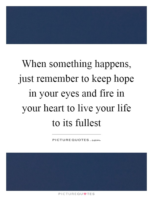 When something happens, just remember to keep hope in your eyes and fire in your heart to live your life to its fullest Picture Quote #1