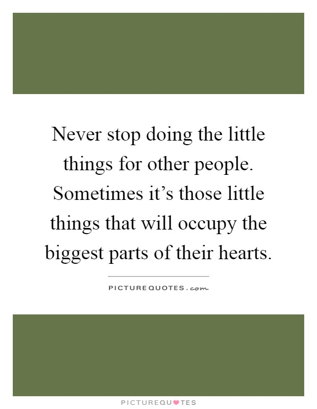 Never stop doing the little things for other people. Sometimes it's those little things that will occupy the biggest parts of their hearts Picture Quote #1