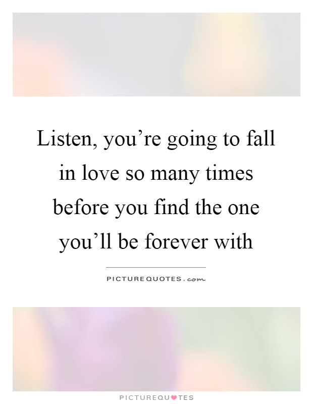 Listen, you're going to fall in love so many times before you find the one you'll be forever with Picture Quote #1