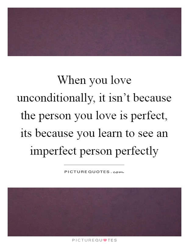 When you love unconditionally, it isn't because the person you love is perfect, its because you learn to see an imperfect person perfectly Picture Quote #1